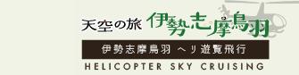 天空の旅伊勢志摩鳥羽/HELICOPTER SKY CRUISING/伊勢志摩鳥羽 ヘリ遊覧飛行